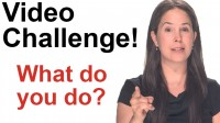 Video Challenge:  What Do You Do?